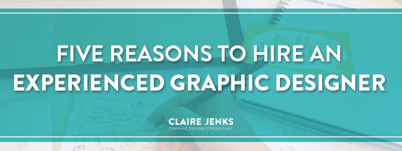 Five reasons to hire an experienced graphic designer by Claire Jenks Design