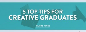 Five 5 top tips for Creative graduates by Claire Jenks Design