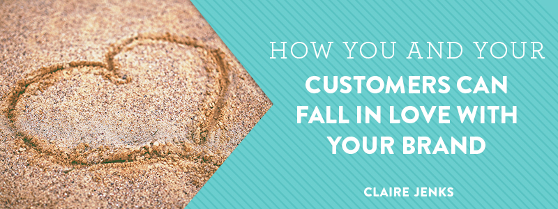 How you and your customers can fall in love with your brand by Claire Jenks Design