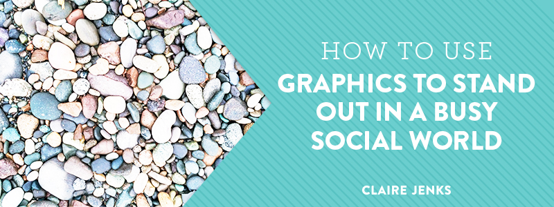 How to Use Graphics to Stand out in a busy social world by Claire Jenks Design