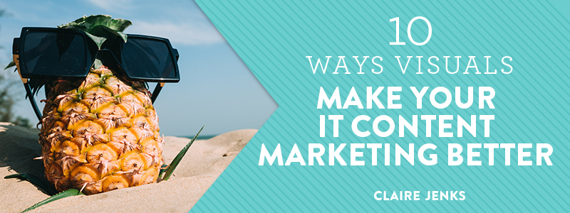 10 Ways Visuals make your IT Content Marketing Better by Claire Jenks Design