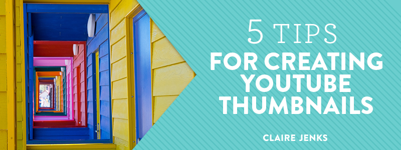 5 tips for creating YouTube Thumbnails by Claire Jenks Design